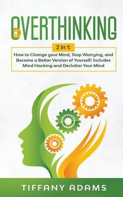 Overthinking: 2 in 1: Overthinking: How to Change your Mind, Stop Worrying, and Become a Better Version of Yourself: Includes Mind Hacking and Declutter Your Mind - Adams, Tiffany