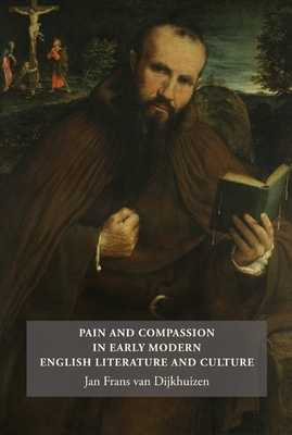Pain and Compassion in Early Modern English Literature and Culture - Van Dijkhuizen, Jan Frans