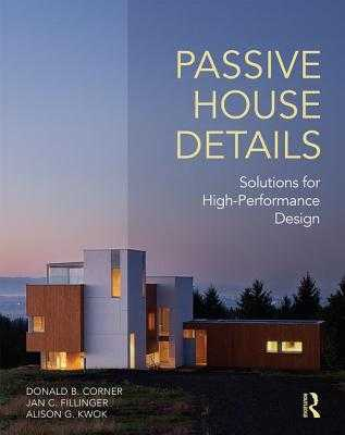 Passive House Details: Solutions for High-Performance Design - Corner, Donald B., and Fillinger, Jan C., and Kwok, Alison G.