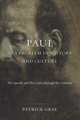 Paul as a Problem in History and Culture: The Apostle and His Critics Through the Centuries - Gray, Patrick