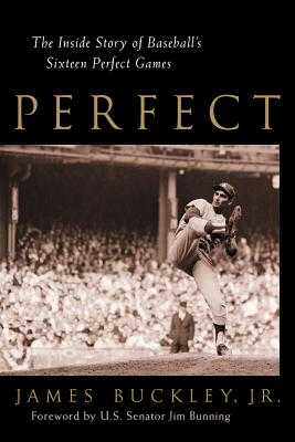 Perfect: The Inside Story of Baseball's Sixteen Perfect Games - Buckley, James, Jr., and Bunning, Jim (Foreword by)