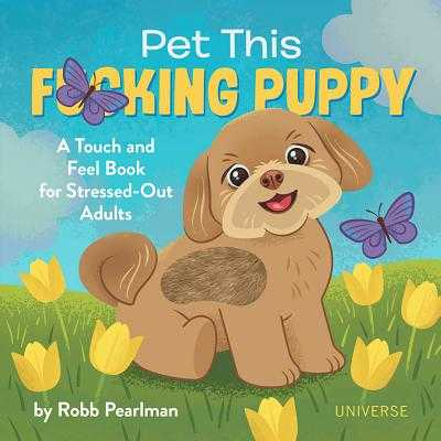 Pet This F*cking Puppy: A Touch-And-Feel Book for Stressed-Out Adults - Pearlman, Robb