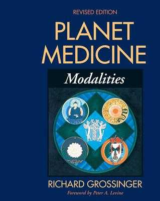 Planet Medicine: Modalities, Revised Edition: Modalities - Grossinger, Richard, and Levine, Peter A (Foreword by)