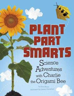 Plant Parts Smarts: Science Adventures with Charlie the Origami Bee - Braun, Eric Mark, and Ruhland, Christopher T (Consultant editor)