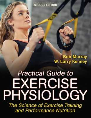 Practical Guide to Exercise Physiology: The Science of Exercise Training and Performance Nutrition - Murray, Robert, and Kenney, W Larry