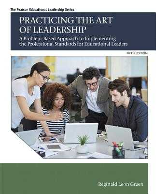 Practicing the Art of Leadership: A Problem-Based Approach to Implementing the Professional Standards for Educational Leaders - Green, Reginald
