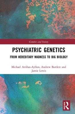 Psychiatric Genetics: From Hereditary Madness to Big Biology - Arribas-Ayllon, Michael, and Bartlett, Andrew, and Lewis, Jamie