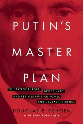 Putin's Master Plan: To Destroy Europe, Divide Nato, and Restore Russian Power and Global Influence - Schoen, Douglas E, and Smith, Evan Roth