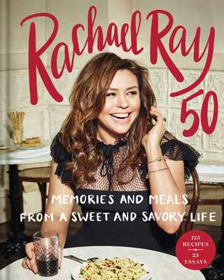 Rachael Ray 50: Memories and Meals from a Sweet and Savory Life: A Cookbook - Ray, Rachael