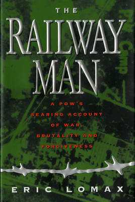 Railway Man: A Pow's Searing Account of War, Brutality and Forgiveness - Lomax, Eric