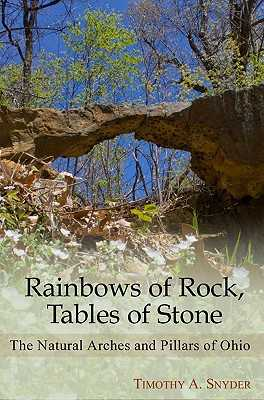 Rainbows of Rock, Tables of Stone: The Natural Arches and Pillars of Ohio - Snyder, Timothy A