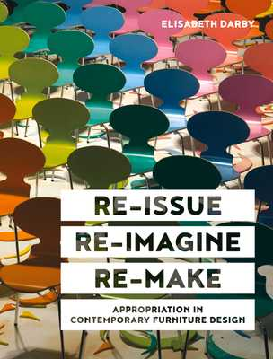 Re-issue, Re-imagine, Re-make: Appropriation in Contemporary Furniture Design - Darby, Elisabeth