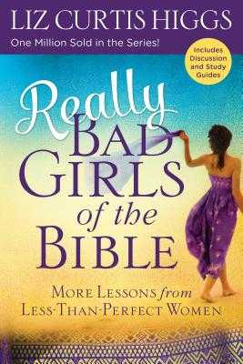 Really Bad Girls of the Bible: More Lessons from Less-Than-Perfect Women - Higgs, Liz Curtis