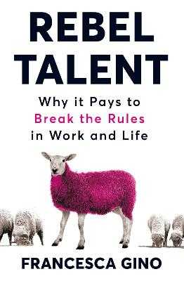 Rebel Talent: Why it Pays to Break the Rules at Work and in Life - Gino, Francesca