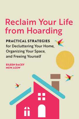 Reclaim Your Life from Hoarding: Practical Strategies for Decluttering Your Home, Organizing Your Space, and Freeing Yourself - Dacey, Eileen