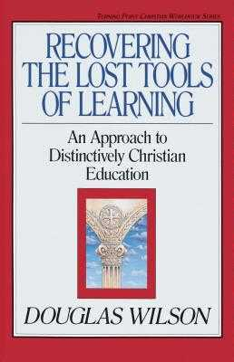 Recovering the Lost Tools of Learning: An Approach to Distinctively Christian Education - Wilson, Douglas, and Olasky, Marvin (Editor)