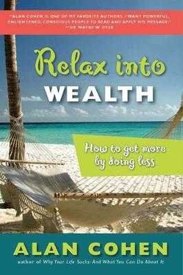 Relax Into Wealth: How to Get More by Doing Less - Cohen, Alan, Mr.