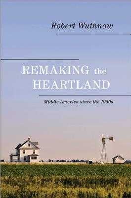 Remaking the Heartland: Middle America Since the 1950s - Wuthnow, Robert