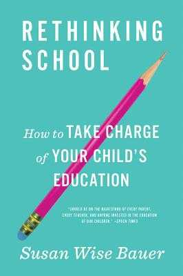 Rethinking School: How to Take Charge of Your Child's Education - Bauer, Susan Wise