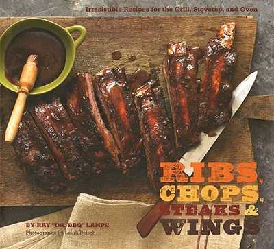 "Ribs, Chops, Steaks & Wings: Irresistible Recipes for the Grill, Stovetop, and Oven - Beisch, Leigh (Photographer), and Lampe, Ray ""Dr Bbq"""