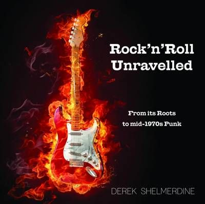 Rock 'n' Roll Unravelled: From its Roots to Mid-1970s Punk - Shelmerdine, Derek