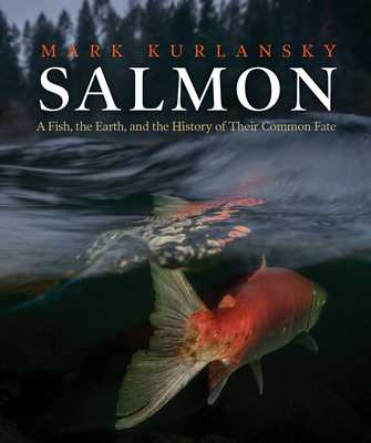 Salmon: A Fish, the Earth, and the History of Their Common Fate - Kurlansky, Mark
