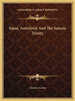 Satan, Antichrist And The Satanic Trinity - Larkin, Clarence