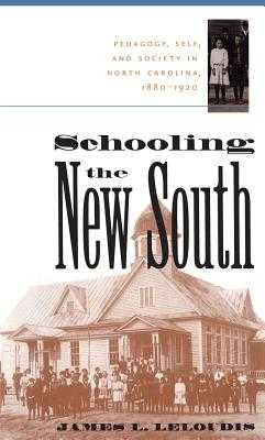 Schooling the New South: Pedagogy, Self, and Society in North Carolina, 1880-1920 - Leloudis, James L