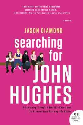 Searching for John Hughes: Or Everything I Thought I Needed to Know about Life I Learned from Watching '80s Movies - Diamond, Jason