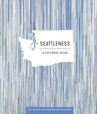 Seattleness: A Cultural Atlas - Hatfield, Tera, and Kempson, Jenny, and Ross, Natalie