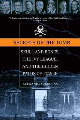 Secrets of the Tomb: Skull and Bones, the Ivy League, and the Hidden Paths of Power - Robbins, Alexandra
