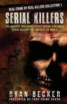 Serial Killers: The Horrific True Crime Stories Behind 4 Infamous Serial Killers That Shocked The World - Seven, True Crime, and Becker, Ryan