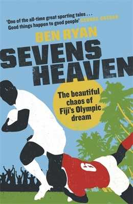 Sevens Heaven: The Beautiful Chaos of Fiji's Olympic Dream: WINNER OF THE TELEGRAPH SPORTS BOOK OF THE YEAR 2019 - Ryan, Ben