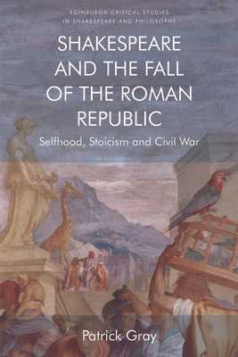 Shakespeare and the Fall of the Roman Republic: Selfhood, Stoicism and Civil War - Gray, Patrick