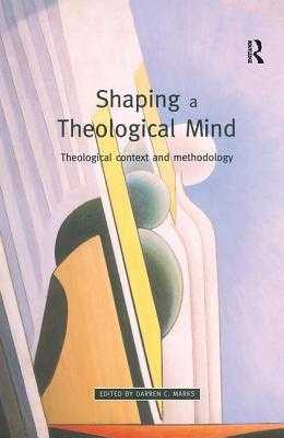 Shaping a Theological Mind: Theological Context and Methodology - Marks, Darren C (Editor)