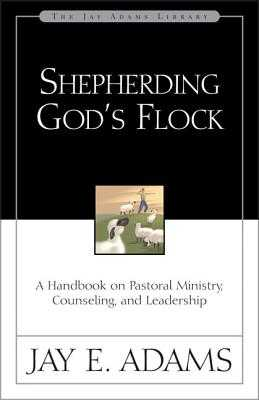 Shepherding God's Flock: A Handbook on Pastoral Ministry, Counseling, and Leadership - Adams, Jay E