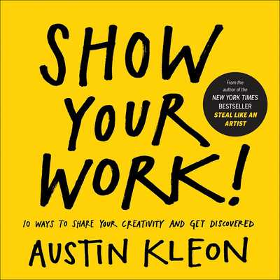 Show Your Work! 10 Ways to Show Your Creativity and Get Discovered: 10 Ways to Share Your Creativity and Get Discovered - Kleon, Austin