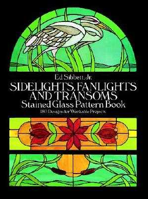 Sidelights, Fanlights and Transoms Stained Glass Pattern Book - Sibbett, Ed