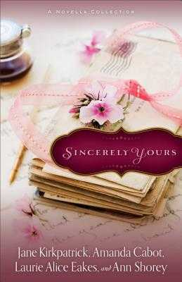 Sincerely Yours: A Novella Collection - Kirkpatrick, Jane, and Cabot, Amanda, and Eakes, Laurie Alice