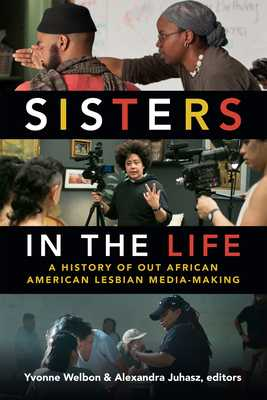 Sisters in the Life: A History of Out African American Lesbian Media-Making - Welbon, Yvonne (Editor), and Juhasz, Alexandra (Editor)