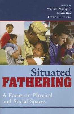 Situated Fathering: A Focus on Physical and Social Spaces - Marsiglio, William, Professor, and Roy, Kevin, and Fox, Greer Litton