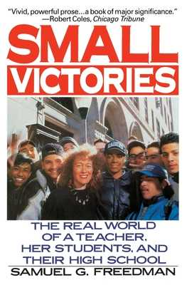 Small Victories: The Real World of a Teacher, Her Students, and Their High School - Freedman, Samuel G
