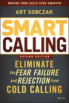 Smart Calling: Eliminate the Fear, Failure, and Rejection from Cold Calling - Sobczak, Art