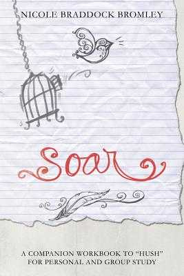 Soar: A Companion Workbook to Hush for Personal and Group Study - Bromley, Nicole Braddock