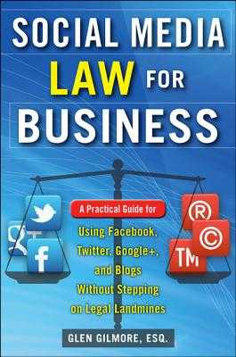 Social Media Law for Business: A Practical Guide for Using Facebook, Twitter, Google +, and Blogs Without Stepping on Legal Land Mines - Gilmore, Glen