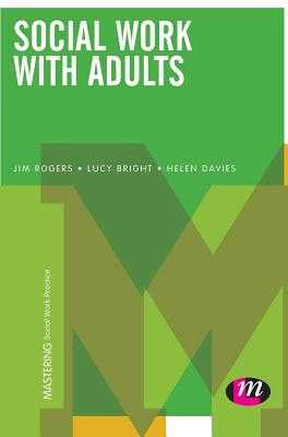 Social Work with Adults - Rogers, Jim, and Bright, Lucy, and Davies, Helen, Ms.