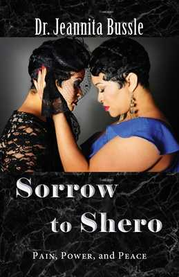 Sorrow to Shero: Pain, Power, and Peace - Bussle, Jeannita, Dr.