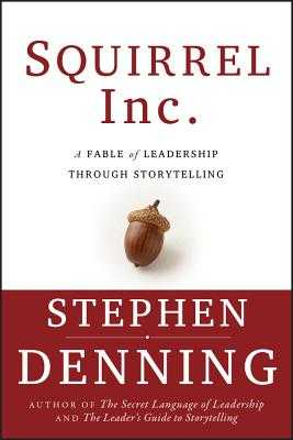 Squirrel Inc.: A Fable of Leadership Through Storytelling - Denning, Stephen