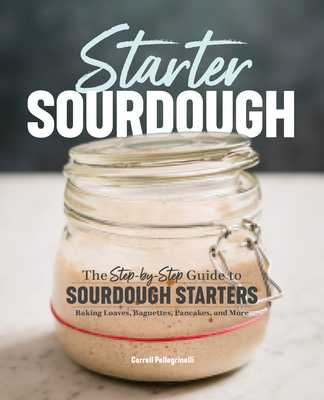 Starter Sourdough: The Step-By-Step Guide to Sourdough Starters, Baking Loaves, Baguettes, Pancakes, and More - Pellegrinelli, Carroll