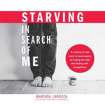 Starving in Search of Me Lib/E: A Coming-Of-Age Story of Overcoming an Eating Disorder and Finding Self-Acceptance - Larocca, Marissa, and Zeller, Emily Woo (Read by)